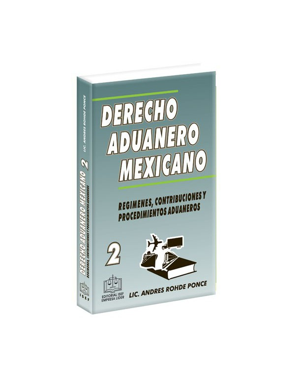 Derecho Aduanero Mexicano Tomo 2 Regímenes, Contribuciones y Procedimientos Aduaneros
