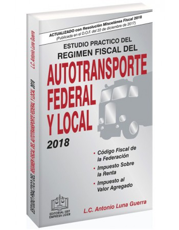 ESTUDIO PRÁCTICO DEL RÉGIMEN FISCAL DEL AUTOTRANSPORTE FEDERAL Y LOCAL 2018